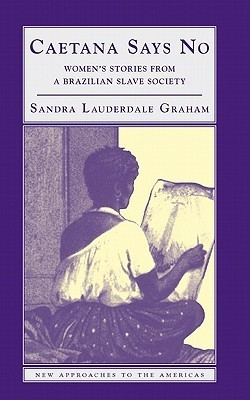 Caetana Says No: Womens Stories from a Brazilian Slave Society Sandra Lauderdale Graham