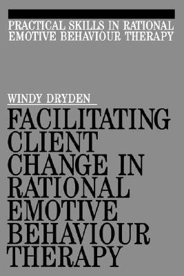 Facilitating Client Change in Rational Emotive Behavior Therapy  by  Alex Dryden