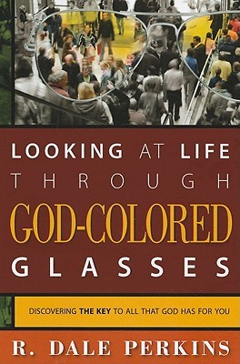 Looking at Life Through God-Colored Glasses: Discovering the Key to All That God Has for You  by  R. Dale Perkins