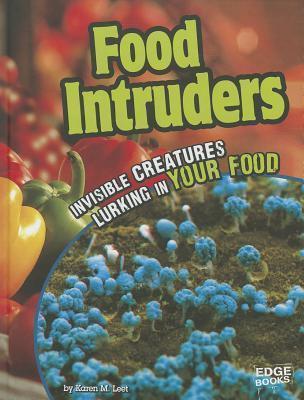 Food Intruders: Invisible Creatures Lurking in Your Food Karen M. Leet