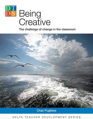 Being Creative: The Challenge of Change in the Classroom (Delta Teacher Development Series) Chaz Pugliese