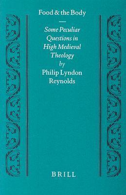 Food and the Body: Some Peculiar Questions in High Medieval Theology  by  Philip Lyndon Reynolds