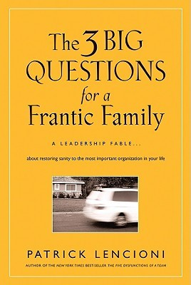 The 3 Big Questions for a Frantic Family: A Leadership Fable about Restoring Sanity to the Most Important Organization in Your Life Patrick Lencioni