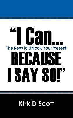 I Can...Because I Say So!: The Keys to Unlock Your Present  by  Kirk D. Scott