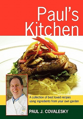 Pauls Kitchen: A Collection of Best Loved Recipes Using Ingredients from Your Own Garden  by  Paul Joseph Covalesky