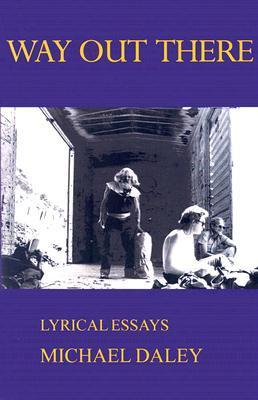 Way Out There: Lyrical Essays Michael Daley