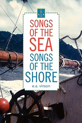 Songs of the Sea - Songs of the Shore  by  E.A. Vinson