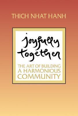 Joyfully Together: The Art of Building a Harmonious Community  by  Thích Nhất Hạnh