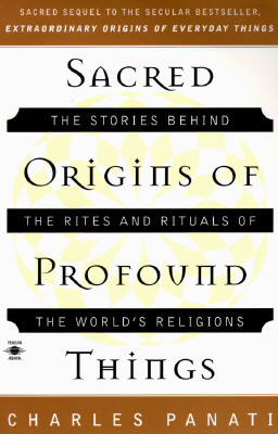 Sacred Origins of Profound Things: The Stories Behind the Rites and Rituals of the Worlds Religions Charles Panati