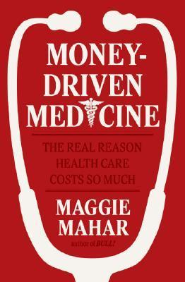 Money-Driven Medicine: The Real Reason Health Care Costs So Much  by  Maggie Mahar