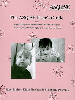 The ASQ:SE Users Guide for the Ages & Stages Questionnaires®: Social Emotional (ASQ:SE): A Parent-Completed, Child-Monitoring System for Social-Emotional Behaviors Jane Squires