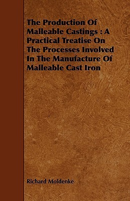 The Production of Malleable Castings: A Practical Treatise on the Processes Involved in the Manufacture of Malleable Cast Iron  by  Richard Moldenke
