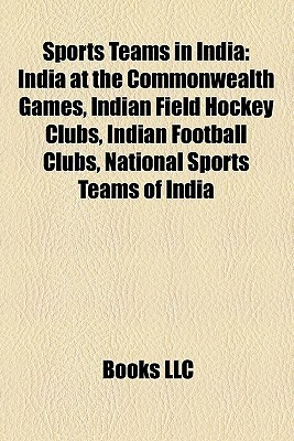 Sports Teams in India: India at the Commonwealth Games, Indian Field Hockey Clubs, Indian Football Clubs, National Sports Teams of India  by  Books LLC