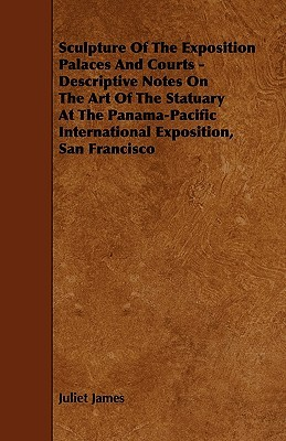 Sculpture of the Exposition Palaces and Courts - Descriptive Notes on the Art of the Statuary at the Panama-Pacific International Exposition, San Fran  by  Juliet James