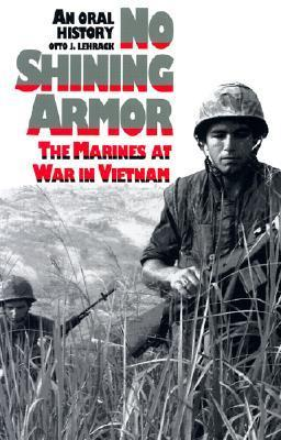 No Shining Armor: The Marines at War in Vietnam an Oral History  by  Otto J. Lehrack