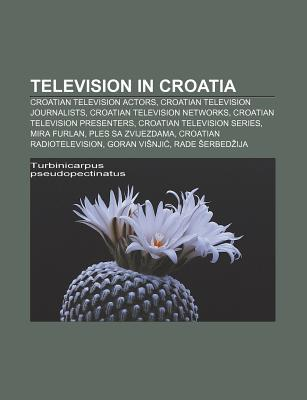 Television in Croatia: Croatian Television Actors, Croatian Television Journalists, Croatian Television Networks  by  Source Wikipedia