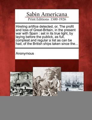 Hireling Artifice Detected, Or, the Profit and Loss of Great-Britain, in the Present War with Spain: Set in Its True Light,  by  Laying Before the Publick, as Full, Compleat and Regular a List as Can Be Had, of the British Ships Taken Since The... by Anonymous