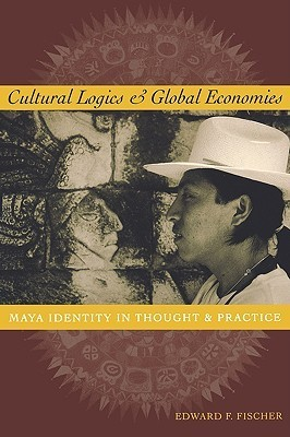 Cultural Logics and Global Economies: Maya Identity in Thought and Practice  by  Edward F. Fischer