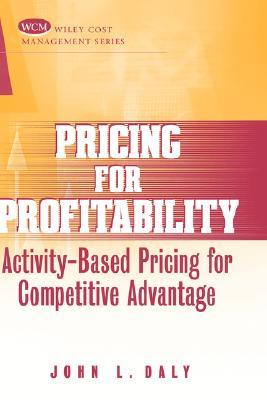Pricing for Profitability: Activity Based Pricing for Competitive Advantage John L. Daly