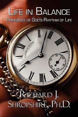 Life in Balance: Principles of Gods Rhythm of Life  by  Richard J. Shropshire