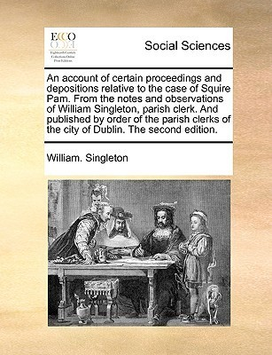 An account of certain proceedings and depositions relative to the case of Squire Pam. From the notes and observations of William Singleton, parish clerk. And published  by  order of the parish clerks of the city of Dublin. The second edition. by William Singleton