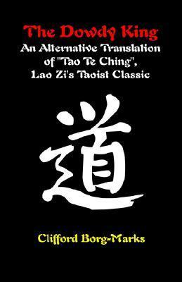 The Dowdy King: An Alternative Translation of Tao Te Ching, Lao Zis Taoist Classic Clifford Borg-Marks
