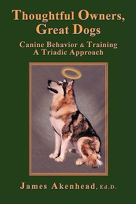 Thoughtful Owners, Great Dogs: Canine Behavior and Training a Triadic Approach James Akenhead