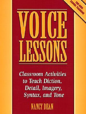 Voice Lessons: Classroom Activities to Teach Diction, Detail, Imagery, Syntax, and Tone Nancy Dean