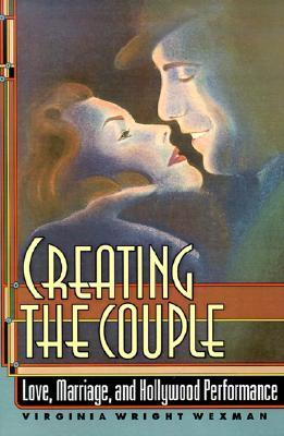 Creating the Couple: Love, Marriage, and Hollywood Performance  by  Virginia Wright Wexman