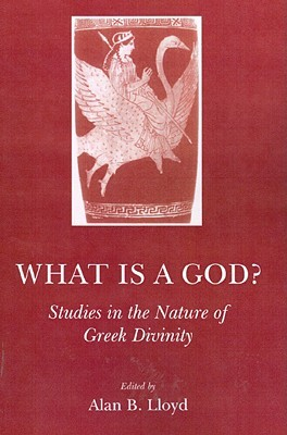 What Is a God?: Studies in the Nature of Greek Divinity Alan B. Lloyd
