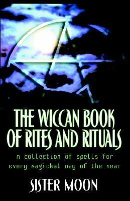 The Wiccan Book of Rites and Rituals: A Collection of Spells for Every Magickal Day of the Year  by  Sister Moon
