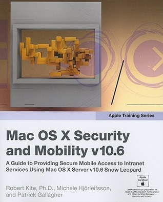 Mac OS X Security and Mobility v10.6: A Guide to Providing Secure Mobile Access to Intranet Services Using Mac OS X Server v10.6 Snow Leopard  by  Robert Kite