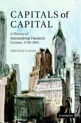 Capitals of Capital: A History of International Financial Centres 1780 2005 Youssef Cassis