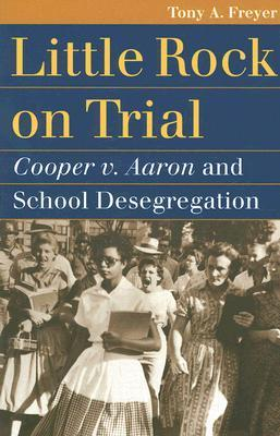 Little Rock on Trial: Cooper V. Aaron and School Desegregation  by  Tony Allan Freyer