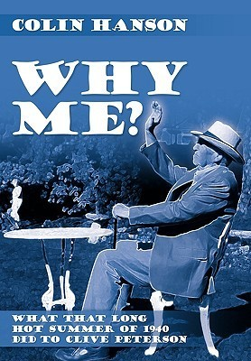 Why Me?: What That Long Hot Summer of 1940 Did to Clive Peterson  by  Colin Hanson