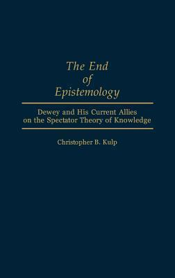 The End of Epistemology: Dewey and His Current Allies on the Spectator Theory of Knowledge  by  Christopher B. Kulp