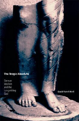 The Tragic Absolute: German Idealism and the Languishing of God David Farrell Krell