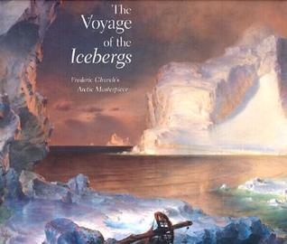 The Voyage of the Icebergs: Frederic Church's Arctic Masterpiece  by  Eleanor Jones Harvey