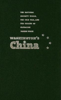 Washingtons China: The National Security World, the Cold War, and the Origins of Globalism  by  James Peck