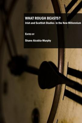What Rough Beasts? Irish And Scottish Studies In The New Millennium  by  Shane Alcobia-Murphy