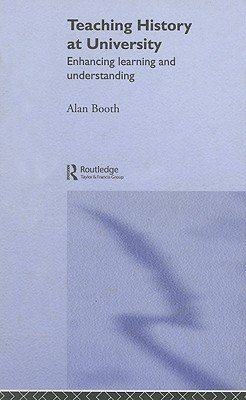 Teaching History at University: Enhancing Learning and Understanding  by  Alan Booth