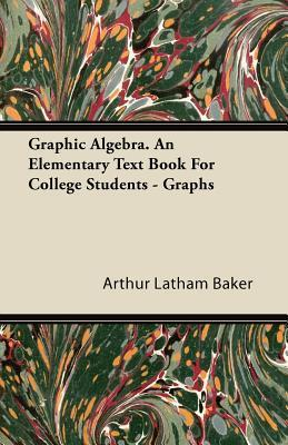 Graphic Algebra. an Elementary Text Book for College Students - Graphs Arthur Latham Baker