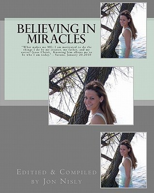 Believing in Miracles: What Makes Me Me: I Am Motivated to Do the Things I Do My Creator, My Father, and My Savior Jesus Christ. Knowing by Jon Nisly