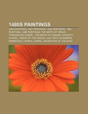 1480s Paintings: 1480 Paintings, 1481 Paintings, 1482 Paintings, 1485 Paintings, 1486 Paintings, the Birth of Venus, Tornabuoni Chapel  by  Books LLC