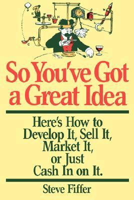 So Youve Got A Great Idea: Heres How To Develop It, Sell It, Market It Or Just Cash In On It  by  Steve Fiffer
