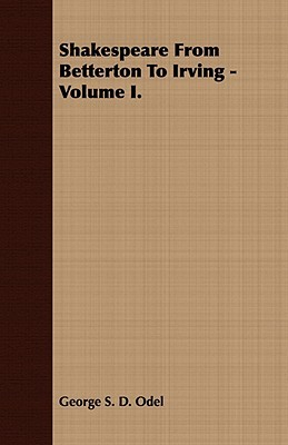 Shakespeare from Betterton to Irving -Volume I George S. D. Odel