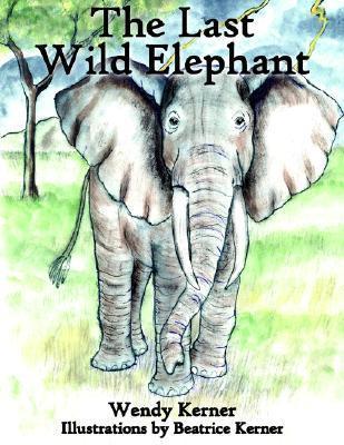 The Last Wild Elephant Wendy Kerner