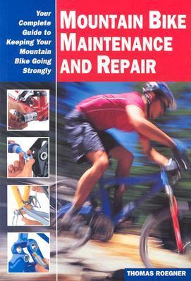 Mountain Bike Maintenance And Repair: Your Complete Guide To Keeping Your Mountain Bike Going Strongly (Cycling Rescources Series) Thomas Roegner