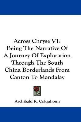 Across Chryse V1: Being the Narrative of a Journey of Exploration Through the South China Borderlands from Canton to Mandalay Archibald R. Colquhoun