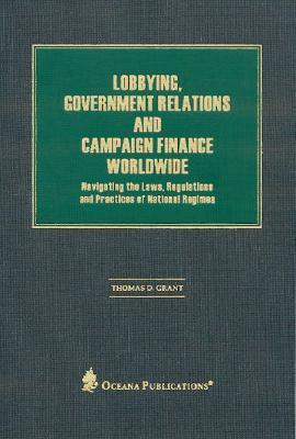 Lobbying, Government Relations, and Campaign Finance Worldwide: Navigating the Laws, Regulations and Practices of National Regimes  by  Thomas D. Grant